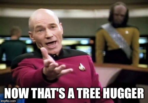 Picard Wtf Meme | NOW THAT'S A TREE HUGGER | image tagged in memes,picard wtf | made w/ Imgflip meme maker