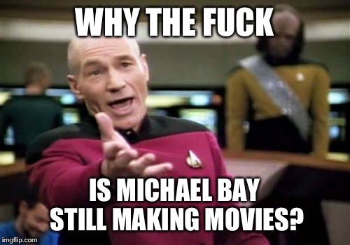 Picard Wtf Meme | WHY THE F**K IS MICHAEL BAY STILL MAKING MOVIES? | image tagged in memes,picard wtf | made w/ Imgflip meme maker