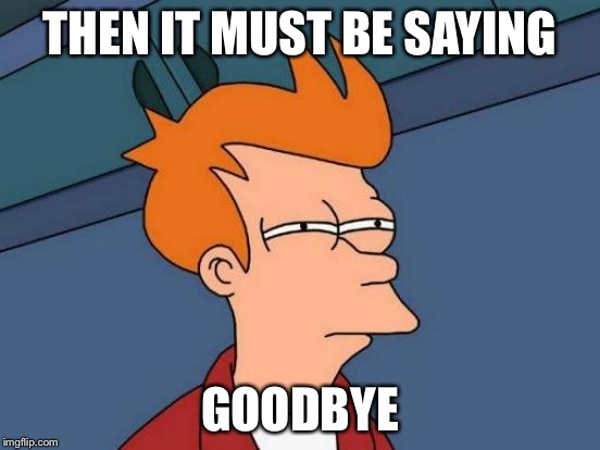 Futurama Fry Meme | THEN IT MUST BE SAYING GOODBYE | image tagged in memes,futurama fry | made w/ Imgflip meme maker
