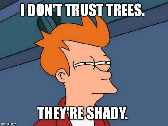 Futurama Fry Meme | I DON'T TRUST TREES. THEY'RE SHADY. | image tagged in memes,futurama fry | made w/ Imgflip meme maker