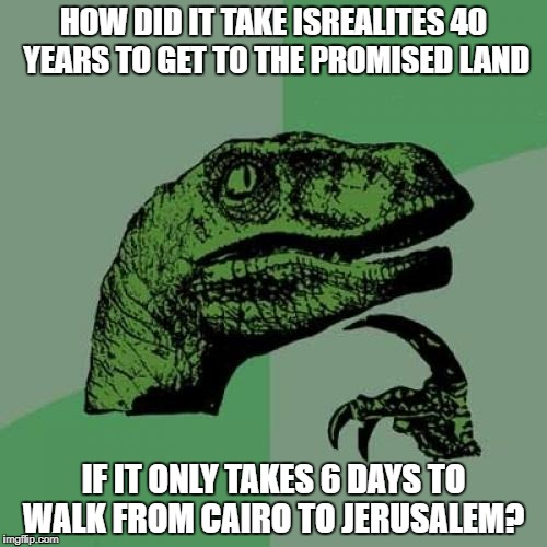 Philosoraptor Meme | HOW DID IT TAKE ISREALITES 40 YEARS TO GET TO THE PROMISED LAND IF IT ONLY TAKES 6 DAYS TO WALK FROM CAIRO TO JERUSALEM? | image tagged in memes,philosoraptor | made w/ Imgflip meme maker