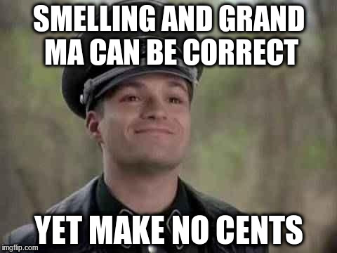 SMELLING AND GRAND MA CAN BE CORRECT YET MAKE NO CENTS | made w/ Imgflip meme maker