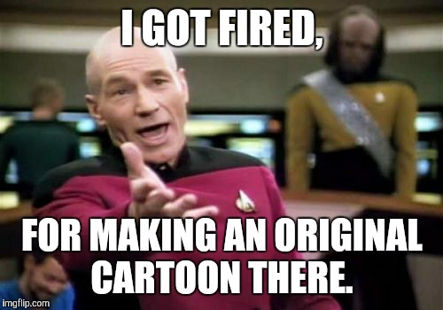 Picard Wtf Meme | I GOT FIRED, FOR MAKING AN ORIGINAL CARTOON THERE. | image tagged in memes,picard wtf | made w/ Imgflip meme maker