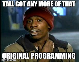 Y'all Got Any More Of That Meme | YALL GOT ANY MORE OF THAT ORIGINAL PROGRAMMING | image tagged in memes,yall got any more of | made w/ Imgflip meme maker