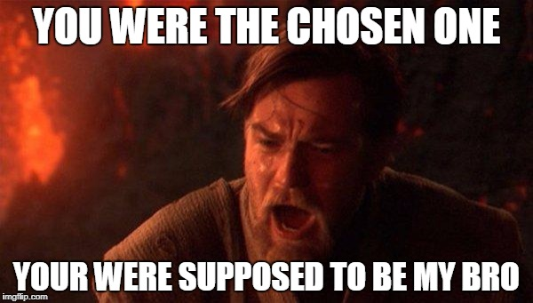 You Were The Chosen One (Star Wars) Meme | YOU WERE THE CHOSEN ONE YOUR WERE SUPPOSED TO BE MY BRO | image tagged in memes,you were the chosen one star wars | made w/ Imgflip meme maker