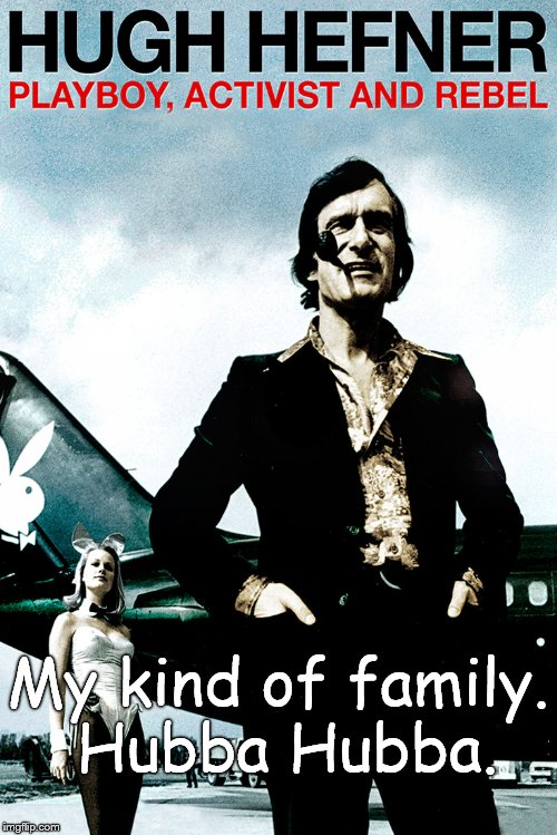 Hugh Hefner | My kind of family. Hubba Hubba. | image tagged in hugh hefner | made w/ Imgflip meme maker