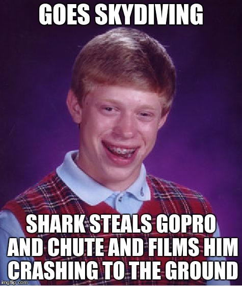 Bad Luck Brian Meme | GOES SKYDIVING SHARK STEALS GOPRO AND CHUTE AND FILMS HIM CRASHING TO THE GROUND | image tagged in memes,bad luck brian | made w/ Imgflip meme maker