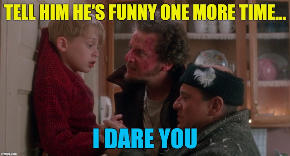 TELL HIM HE'S FUNNY ONE MORE TIME... I DARE YOU | made w/ Imgflip meme maker
