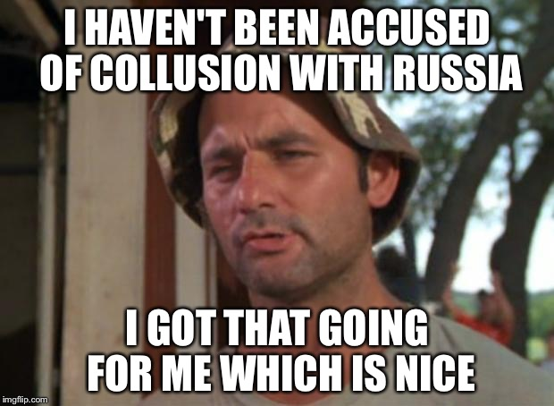 So I Got That Goin For Me Which Is Nice Meme | I HAVEN'T BEEN ACCUSED OF COLLUSION WITH RUSSIA I GOT THAT GOING FOR ME WHICH IS NICE | image tagged in memes,so i got that goin for me which is nice | made w/ Imgflip meme maker
