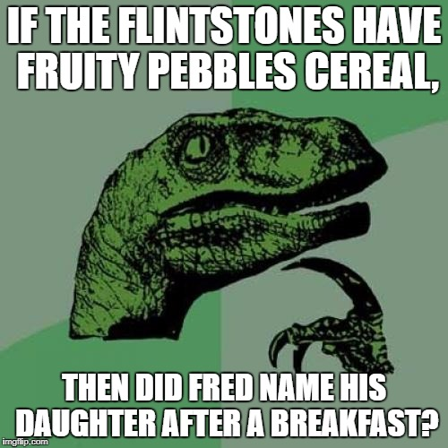 Philosoraptor Meme | IF THE FLINTSTONES HAVE FRUITY PEBBLES CEREAL, THEN DID FRED NAME HIS DAUGHTER AFTER A BREAKFAST? | image tagged in memes,philosoraptor | made w/ Imgflip meme maker