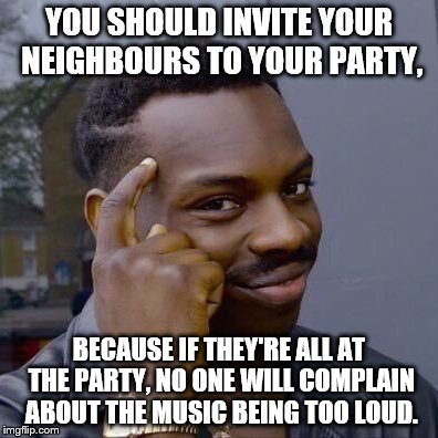 Thinking Black Guy | YOU SHOULD INVITE YOUR NEIGHBOURS TO YOUR PARTY, BECAUSE IF THEY'RE ALL AT THE PARTY, NO ONE WILL COMPLAIN ABOUT THE MUSIC BEING TOO LOUD. | image tagged in thinking black guy | made w/ Imgflip meme maker