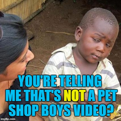 Third World Skeptical Kid Meme | YOU'RE TELLING ME THAT'S NOT A PET SHOP BOYS VIDEO? NOT | image tagged in memes,third world skeptical kid | made w/ Imgflip meme maker