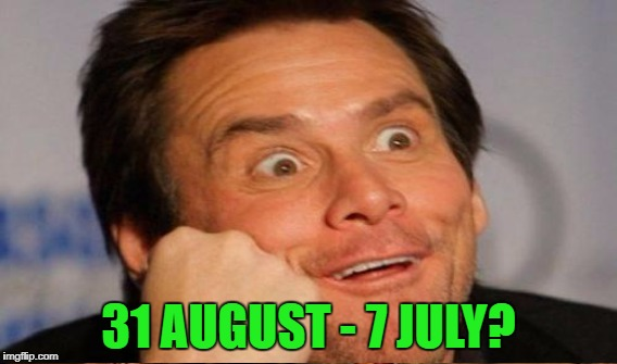 31 AUGUST - 7 JULY? | made w/ Imgflip meme maker