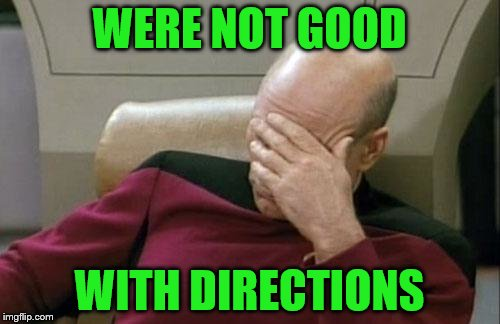 Captain Picard Facepalm Meme | WERE NOT GOOD WITH DIRECTIONS | image tagged in memes,captain picard facepalm | made w/ Imgflip meme maker