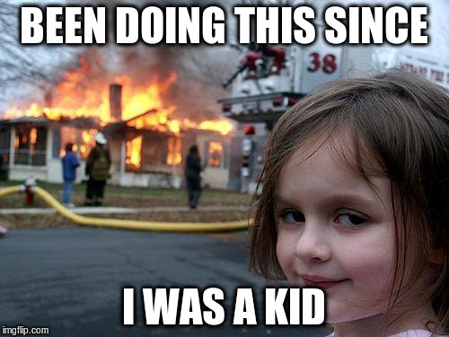 Disaster Girl Meme | BEEN DOING THIS SINCE I WAS A KID | image tagged in memes,disaster girl | made w/ Imgflip meme maker