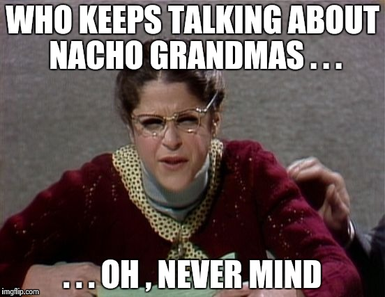 WHO KEEPS TALKING ABOUT NACHO GRANDMAS . . . . . . OH , NEVER MIND | image tagged in emily litella | made w/ Imgflip meme maker