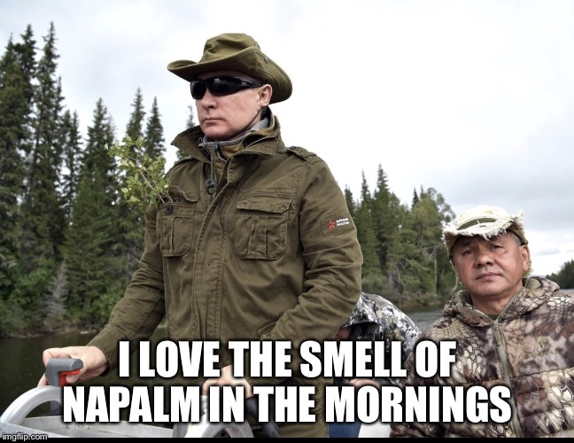 I LOVE THE SMELL OF NAPALM IN THE MORNINGS | image tagged in putin napalm | made w/ Imgflip meme maker