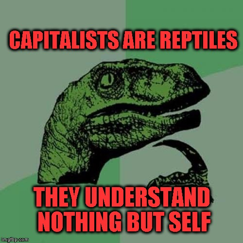 Philosoraptor Meme | CAPITALISTS ARE REPTILES THEY UNDERSTAND NOTHING BUT SELF | image tagged in memes,philosoraptor | made w/ Imgflip meme maker