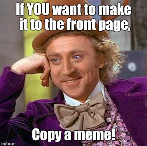 Creepy Condescending Wonka Meme | If YOU want to make it to the front page, Copy a meme! | image tagged in memes,creepy condescending wonka | made w/ Imgflip meme maker
