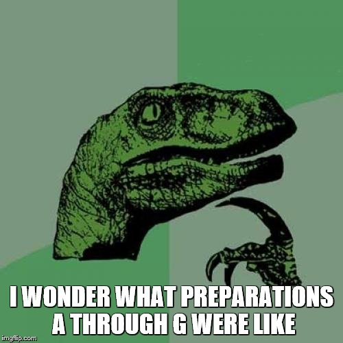 Philosoraptor Meme | I WONDER WHAT PREPARATIONS A THROUGH G WERE LIKE | image tagged in memes,philosoraptor | made w/ Imgflip meme maker