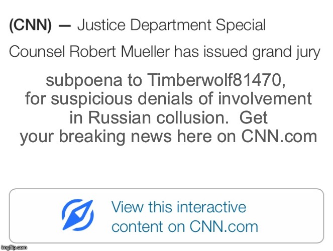 subpoena to Timberwolf81470, for suspicious denials of involvement in Russian collusion.  Get your breaking news here on CNN.com | made w/ Imgflip meme maker