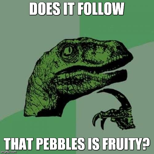 Philosoraptor Meme | DOES IT FOLLOW THAT PEBBLES IS FRUITY? | image tagged in memes,philosoraptor | made w/ Imgflip meme maker
