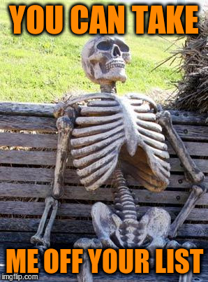 Waiting Skeleton Meme | YOU CAN TAKE ME OFF YOUR LIST | image tagged in memes,waiting skeleton | made w/ Imgflip meme maker