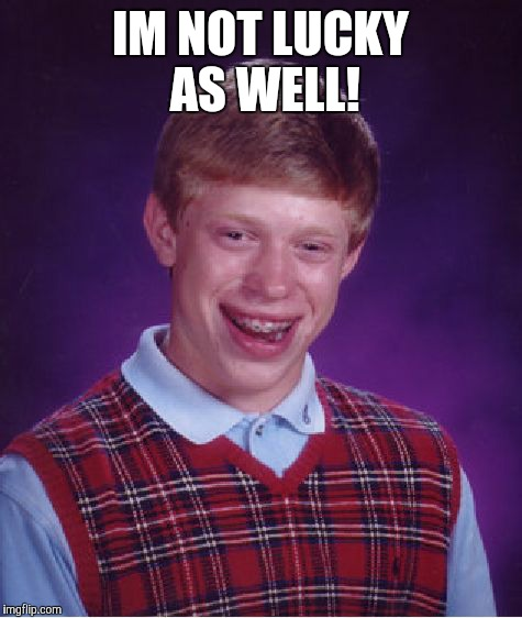 Bad Luck Brian Meme | IM NOT LUCKY AS WELL! | image tagged in memes,bad luck brian | made w/ Imgflip meme maker