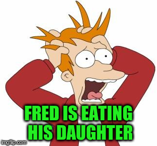 FRED IS EATING HIS DAUGHTER | made w/ Imgflip meme maker