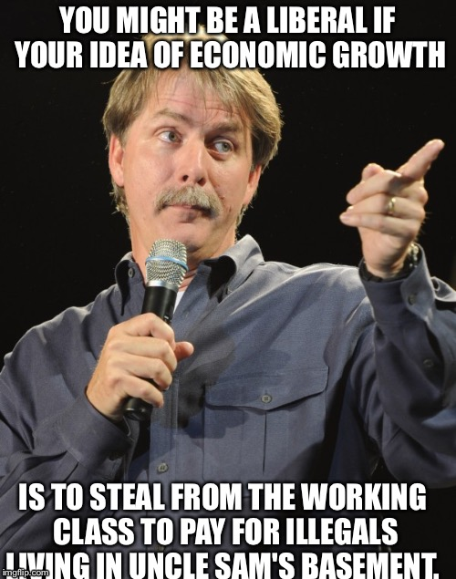 I'm not republican or conservative just anti liberal  | YOU MIGHT BE A LIBERAL IF YOUR IDEA OF ECONOMIC GROWTH IS TO STEAL FROM THE WORKING CLASS TO PAY FOR ILLEGALS LIVING IN UNCLE SAM'S BASEMENT | image tagged in jeff foxworthy,liberal logic | made w/ Imgflip meme maker
