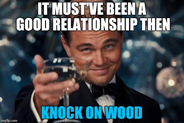 Leonardo Dicaprio Cheers Meme | IT MUST'VE BEEN A GOOD RELATIONSHIP THEN KNOCK ON WOOD | image tagged in memes,leonardo dicaprio cheers | made w/ Imgflip meme maker