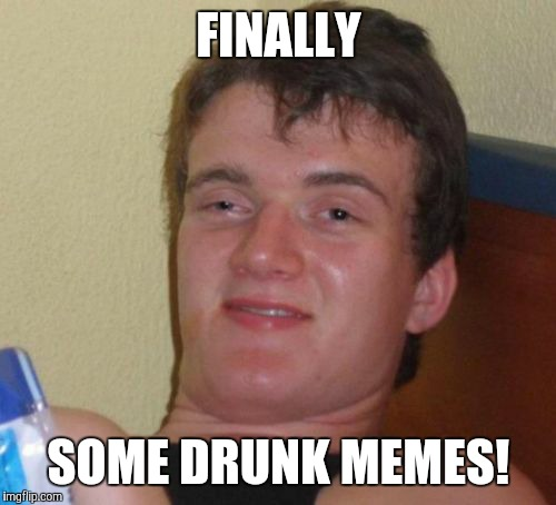 10 Guy Meme | FINALLY SOME DRUNK MEMES! | image tagged in memes,10 guy | made w/ Imgflip meme maker
