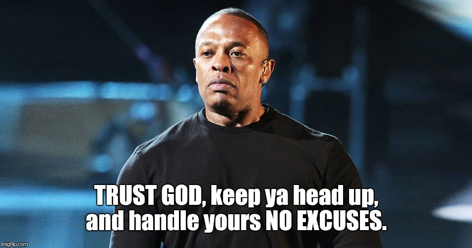 TRUST GOD, keep ya head up, and handle yours NO EXCUSES. | image tagged in boss | made w/ Imgflip meme maker