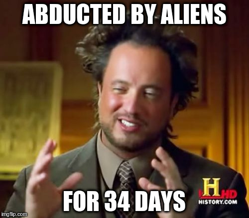 Ancient Aliens Meme | ABDUCTED BY ALIENS FOR 34 DAYS | image tagged in memes,ancient aliens | made w/ Imgflip meme maker
