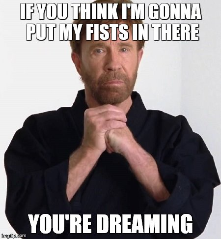 IF YOU THINK I'M GONNA PUT MY FISTS IN THERE YOU'RE DREAMING | made w/ Imgflip meme maker