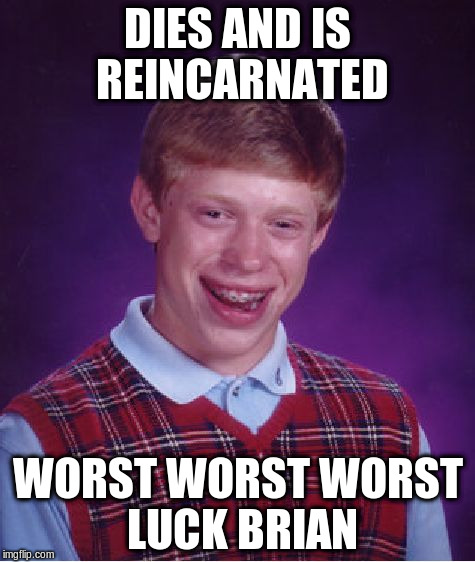Bad Luck Brian Meme | DIES AND IS REINCARNATED WORST WORST WORST LUCK BRIAN | image tagged in memes,bad luck brian | made w/ Imgflip meme maker