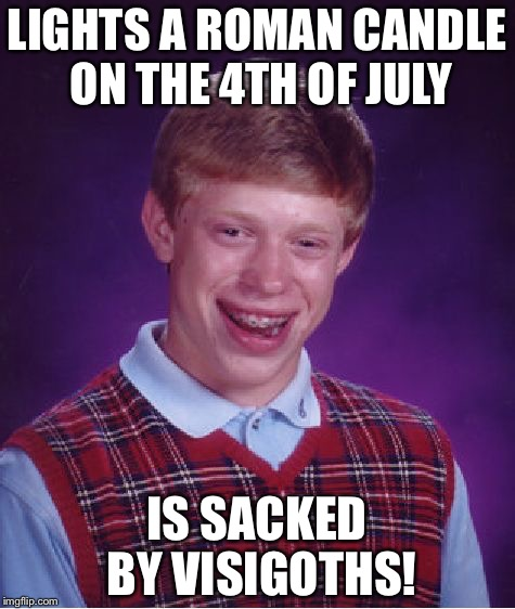Bad Luck Brian Meme | LIGHTS A ROMAN CANDLE ON THE 4TH OF JULY IS SACKED BY VISIGOTHS! | image tagged in memes,bad luck brian | made w/ Imgflip meme maker