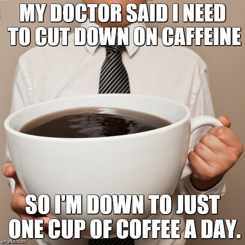cup of Joe |  MY DOCTOR SAID I NEED TO CUT DOWN ON CAFFEINE; SO I'M DOWN TO JUST ONE CUP OF COFFEE A DAY. | image tagged in cup of joe,coffee | made w/ Imgflip meme maker