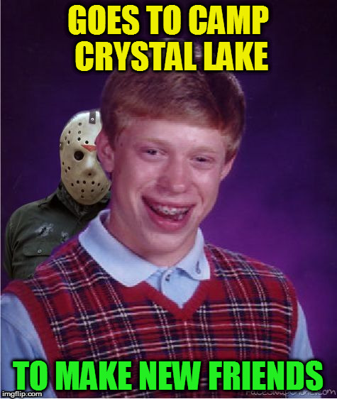 Jason and Bad Luck Brian | GOES TO CAMP CRYSTAL LAKE TO MAKE NEW FRIENDS | image tagged in jason and bad luck brian | made w/ Imgflip meme maker