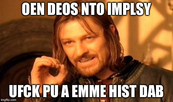 One Does Not Simply Meme | OEN DEOS NTO IMPLSY UFCK PU A EMME HIST DAB | image tagged in memes,one does not simply | made w/ Imgflip meme maker