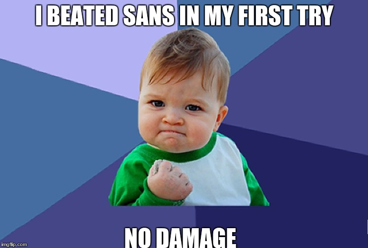I BEATED SANS IN MY FIRST TRY NO DAMAGE | image tagged in baby fist | made w/ Imgflip meme maker