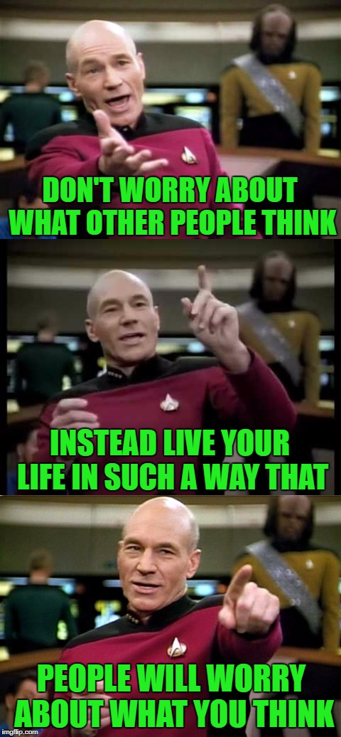 If someone tells you that you don't have a life, screw 'em...If you're happy doing what you do, you're life is great!!! | DON'T WORRY ABOUT WHAT OTHER PEOPLE THINK INSTEAD LIVE YOUR LIFE IN SUCH A WAY THAT PEOPLE WILL WORRY ABOUT WHAT YOU THINK | image tagged in picard wtf,memes,judging,kiss my booty,independence,thick skin | made w/ Imgflip meme maker