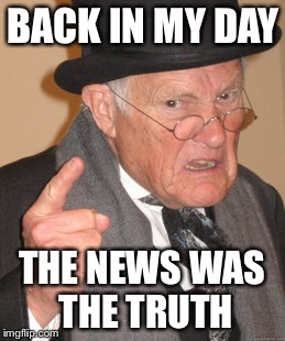 When the news was straight reporting of events | BACK IN MY DAY THE NEWS WAS THE TRUTH | image tagged in memes,back in my day,fake news,news | made w/ Imgflip meme maker