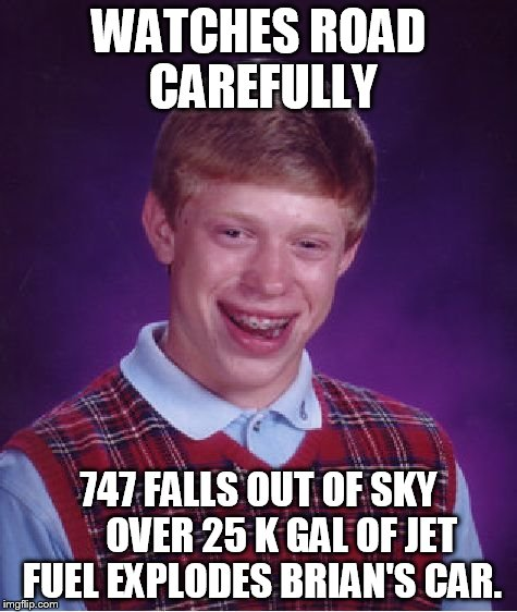 Bad Luck Brian Meme | WATCHES ROAD CAREFULLY 747 FALLS OUT OF SKY      OVER 25 K GAL OF JET FUEL EXPLODES BRIAN'S CAR. | image tagged in memes,bad luck brian | made w/ Imgflip meme maker