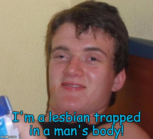 10 Guy Meme | I'm a lesbian trapped in a man's body! | image tagged in memes,10 guy | made w/ Imgflip meme maker