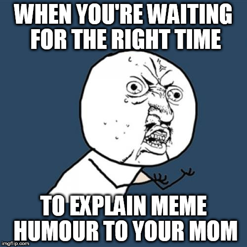 Y U No Meme | WHEN YOU'RE WAITING FOR THE RIGHT TIME TO EXPLAIN MEME HUMOUR TO YOUR MOM | image tagged in memes,y u no | made w/ Imgflip meme maker