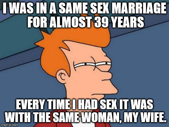 Futurama Fry Meme | I WAS IN A SAME SEX MARRIAGE FOR ALMOST 39 YEARS EVERY TIME I HAD SEX IT WAS WITH THE SAME WOMAN, MY WIFE. | image tagged in memes,futurama fry | made w/ Imgflip meme maker