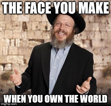 Jewish guy | THE FACE YOU MAKE WHEN YOU OWN THE WORLD | image tagged in jewish guy | made w/ Imgflip meme maker