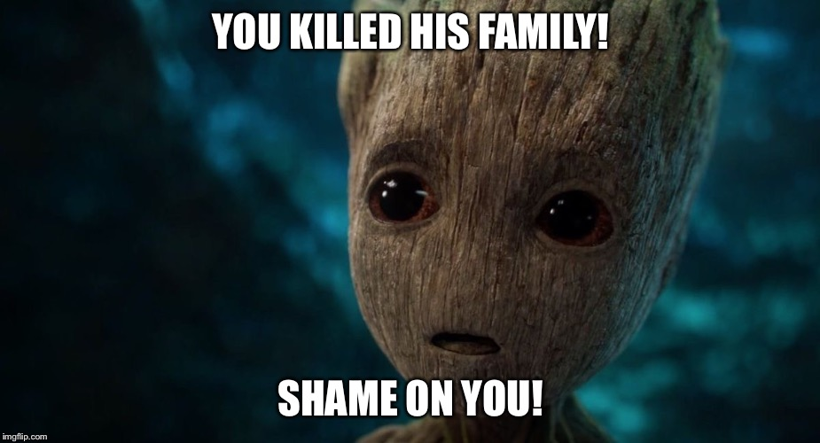 Groot's Innermost Thoughts  | YOU KILLED HIS FAMILY! SHAME ON YOU! | image tagged in groot's innermost thoughts | made w/ Imgflip meme maker
