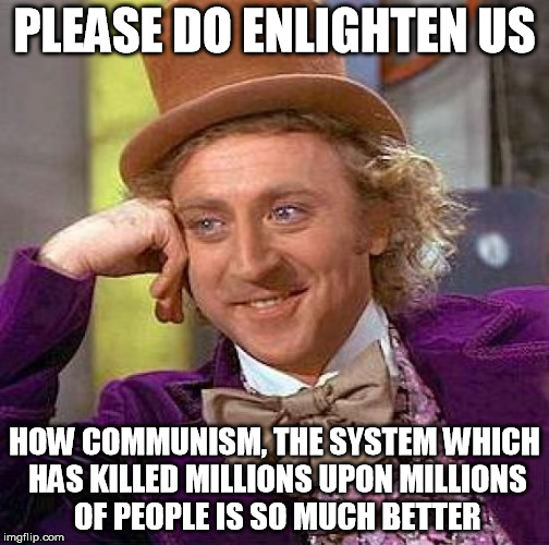 Creepy Condescending Wonka Meme | PLEASE DO ENLIGHTEN US HOW COMMUNISM, THE SYSTEM WHICH HAS KILLED MILLIONS UPON MILLIONS OF PEOPLE IS SO MUCH BETTER | image tagged in memes,creepy condescending wonka | made w/ Imgflip meme maker